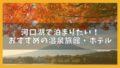 【2020】河口湖で泊まりたい!おすすめの温泉旅館・ホテル7選